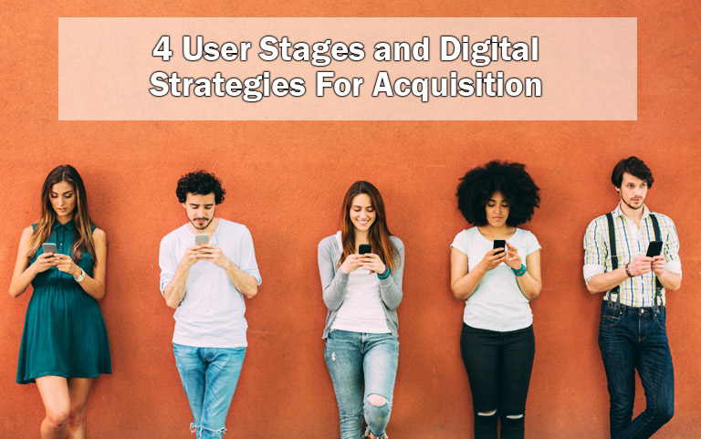 4 User Stages and Digital Strategies For Acquisition